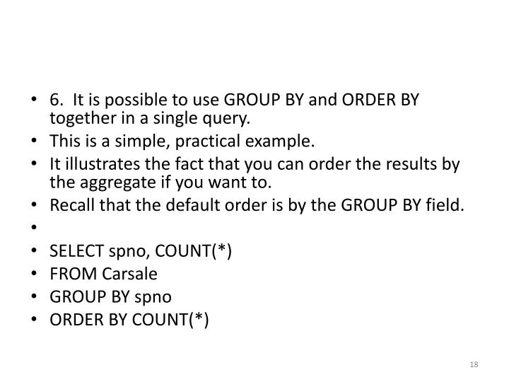 6.  It is possible to use GROUP BY and ORDER BY together in a single query.