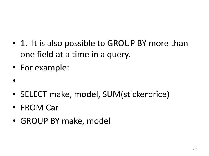 1.  It is also possible to GROUP BY more than one field at a time in a query.