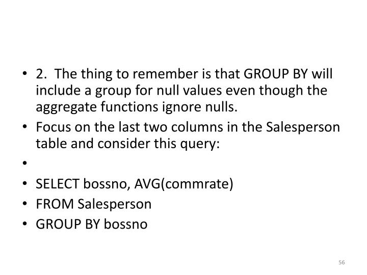 2.  The thing to remember is that GROUP BY will include a group for null values even though the aggregate functions ignore nulls.