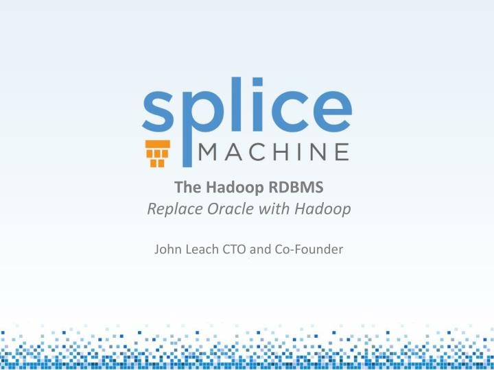 The hadoop rdbms replace oracle with hadoop john leach cto and co founder j