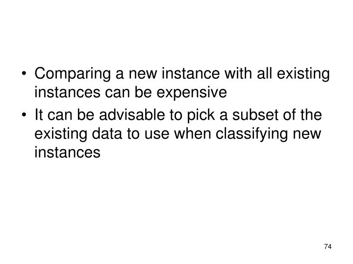 Comparing a new instance with all existing instances can be expensive