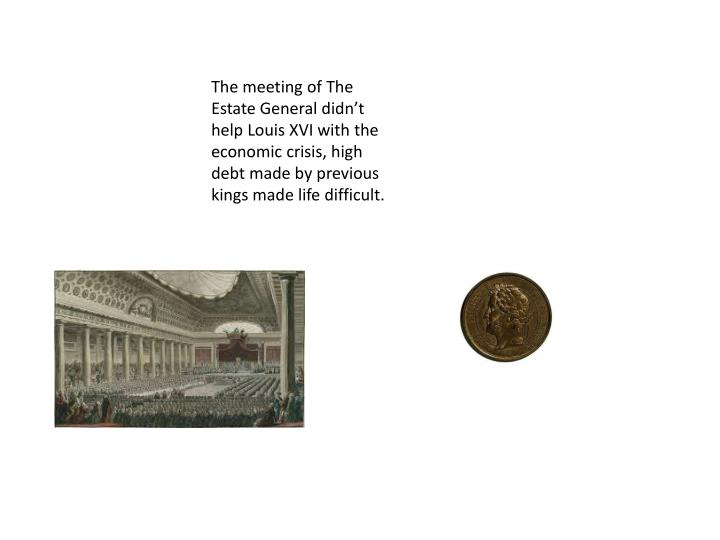 The meeting of The Estate General didn't help Louis XVI with the economic crisis, high debt made b...