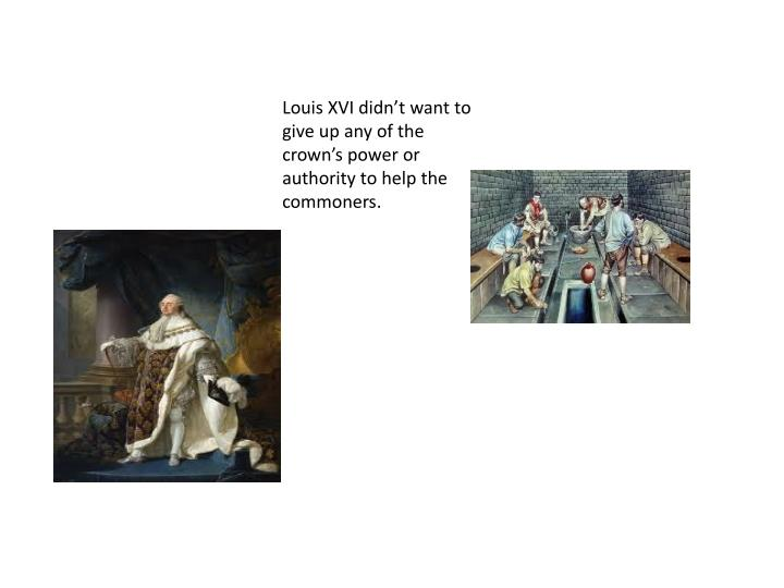Louis XVI didn't want to give up any of the crown's power or authority to help the commoners.