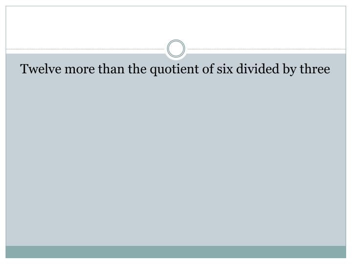 Twelve more than the quotient of six divided by three