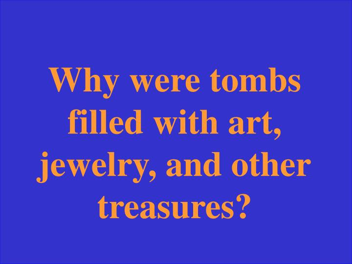 Why were tombs filled with art, jewelry, and other treasures?