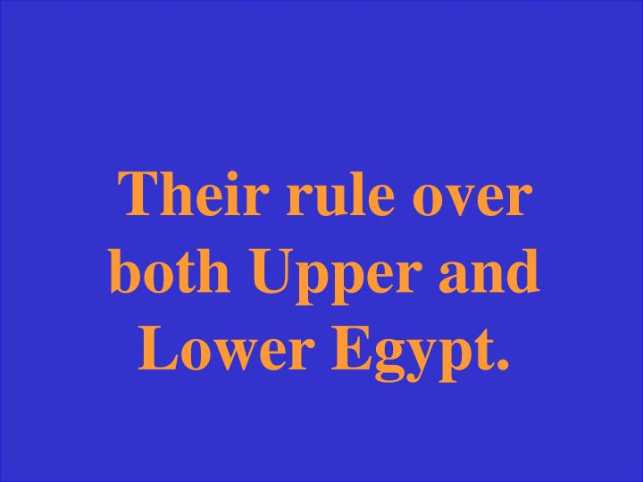 Their rule over both Upper and Lower Egypt.