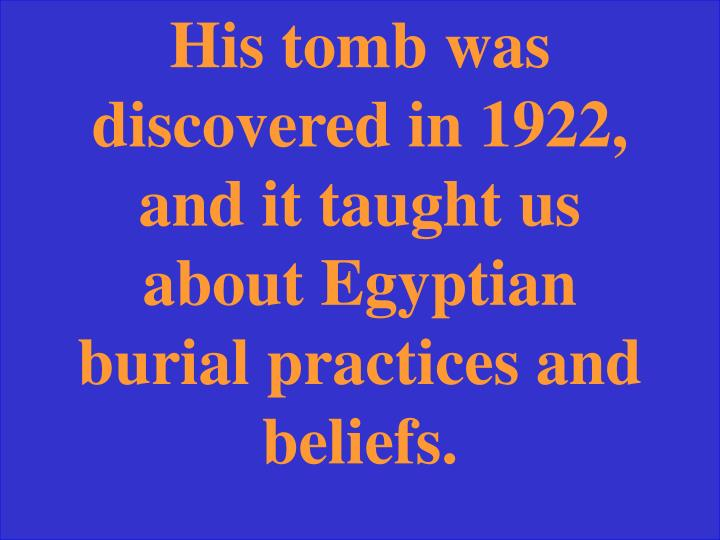 His tomb was discovered in 1922, and it taught us about Egyptian burial practices and beliefs.