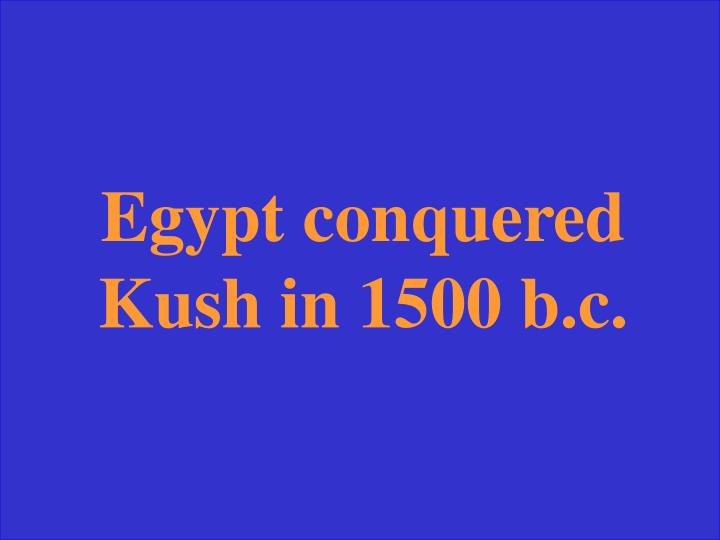 Egypt conquered Kush in 1500