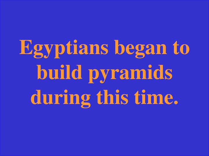 Egyptians began to build pyramids during this time.