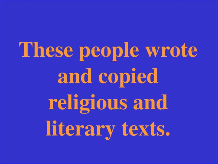 These people wrote and copied religious and literary texts.