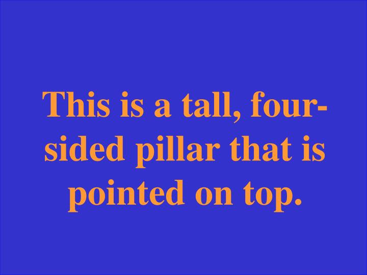 This is a tall, four-sided pillar that is pointed on top.