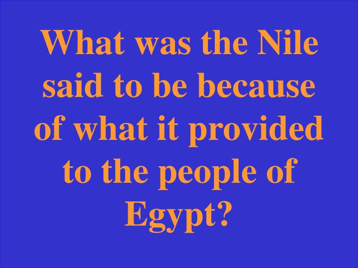 What was the Nile said to be because of what it provided to the people of Egypt?