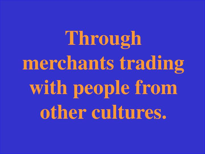 Through merchants trading with people from other cultures.