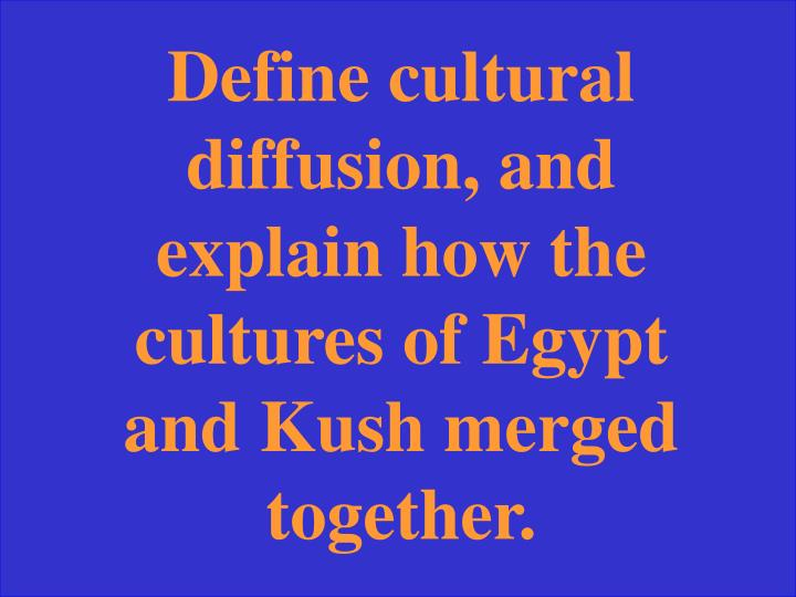 Define cultural diffusion, and explain how the cultures of Egypt and Kush merged together.