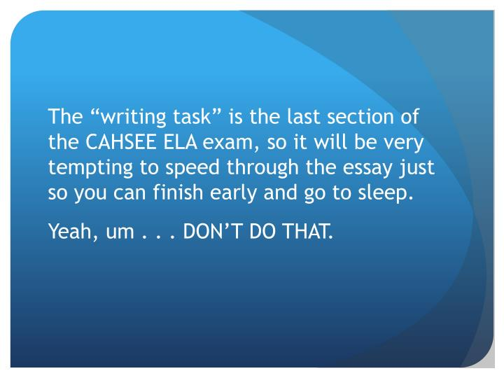 "The ""writing task"" is the last section of the CAHSEE ELA exam, so it will be"