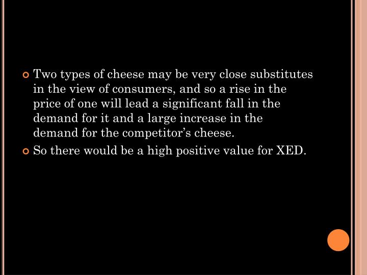 Two types of cheese may be very close substitutes in the view of consumers, and so a rise in the price of one will lead a significant fall in the demand for it and a large increase in the