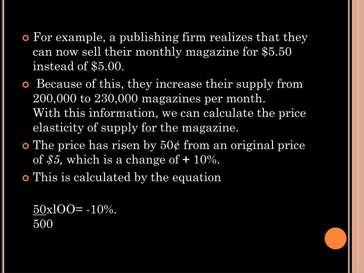 For example, a publishing firm realizes that they can now sell their monthly magazine for $5.50 instead of $5.00.