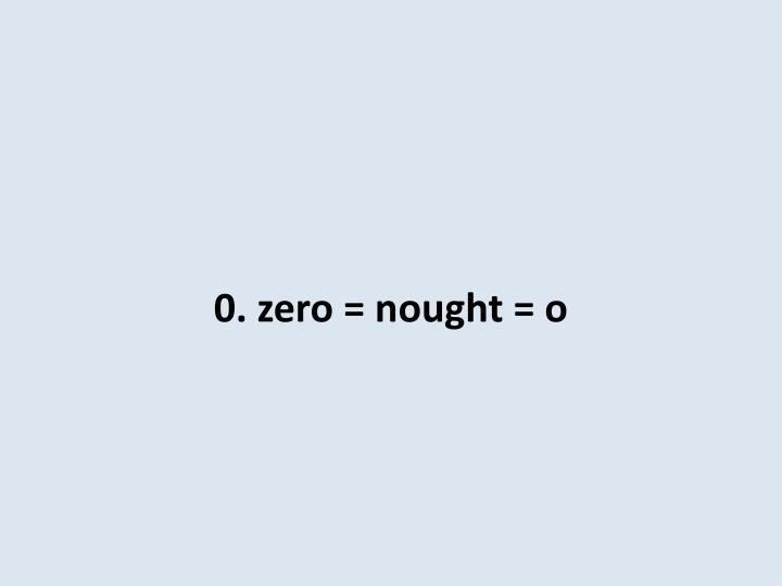 0. zero = nought = o