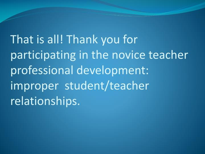 That is all! Thank you for participating in the novice teacher professional development: improper  student/teacher relationships.