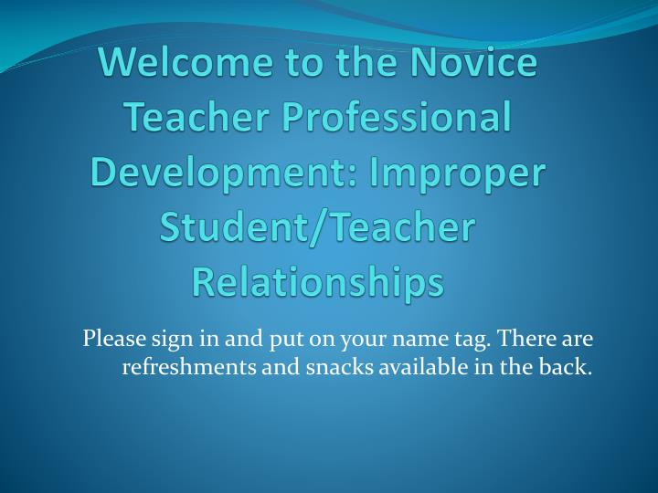 Welcome to the novice t eacher p rofessional d evelopment improper s tudent teacher r elationships