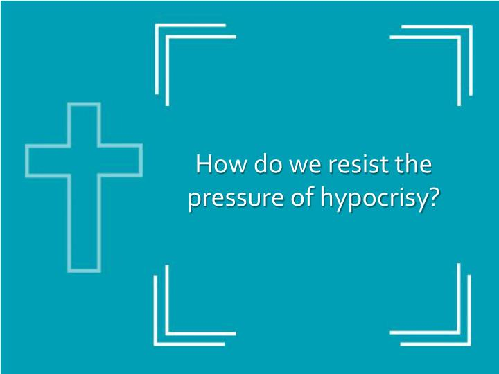 How do we resist the pressure of hypocrisy?