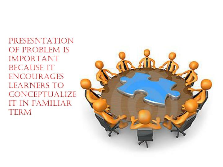 PRESESNTATION OF PROBLEM IS IMPORTANT BECAUSE IT ENCOURAGES LEARNERS TO CONCEPTUALIZE IT IN FAMILIAR TERM