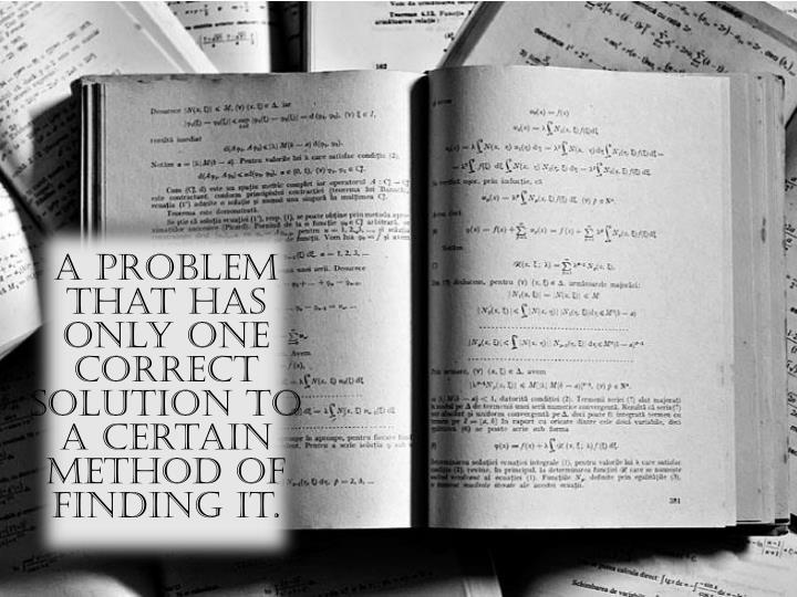 A problem that has only one correct solution to a certain method of finding it.