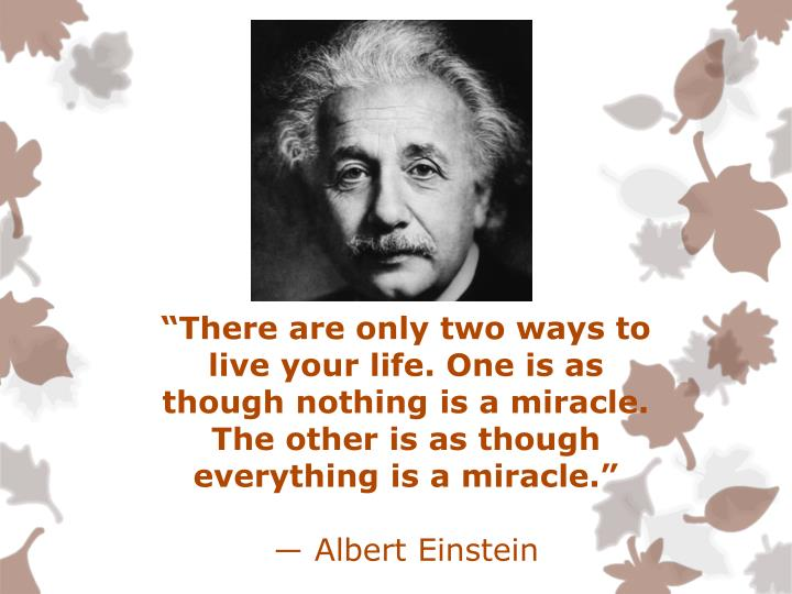 """There are only two ways to live your life. One is as though nothing is a miracle. The other is as..."