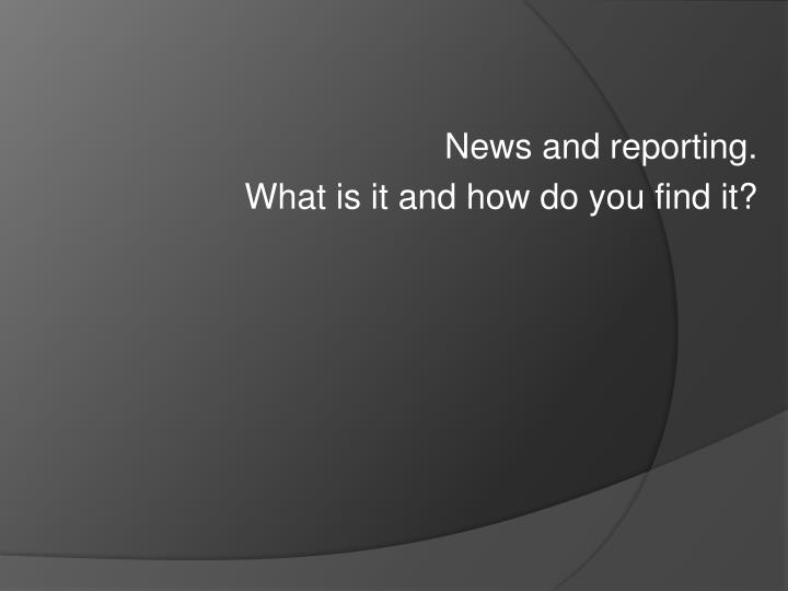 news and reporting what is it and how do you find it n.