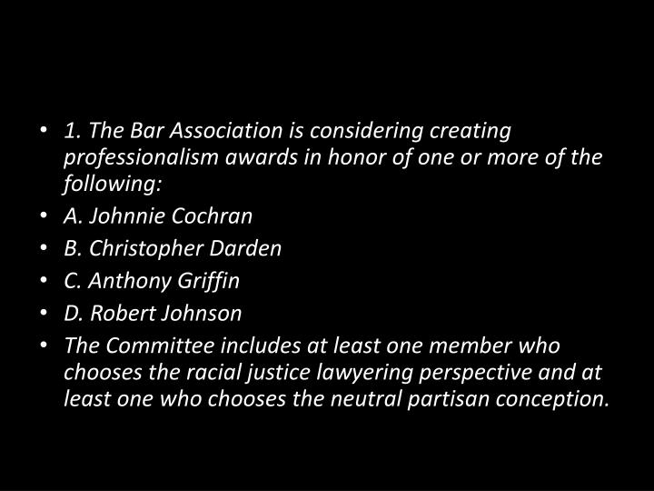 1. The Bar Association is considering creating professionalism awards in honor of one or more of the following: