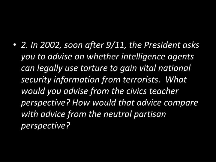 2. In 2002, soon after 9/11, the President asks you to advise on whether intel­ligence agents can legally use torture to gain vital national security information from terrorists.  What would you advise from the civics teacher perspective? How would that advice compare with advice from the neutral partisan perspective?