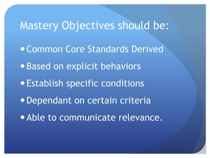 Mastery Objectives should be: