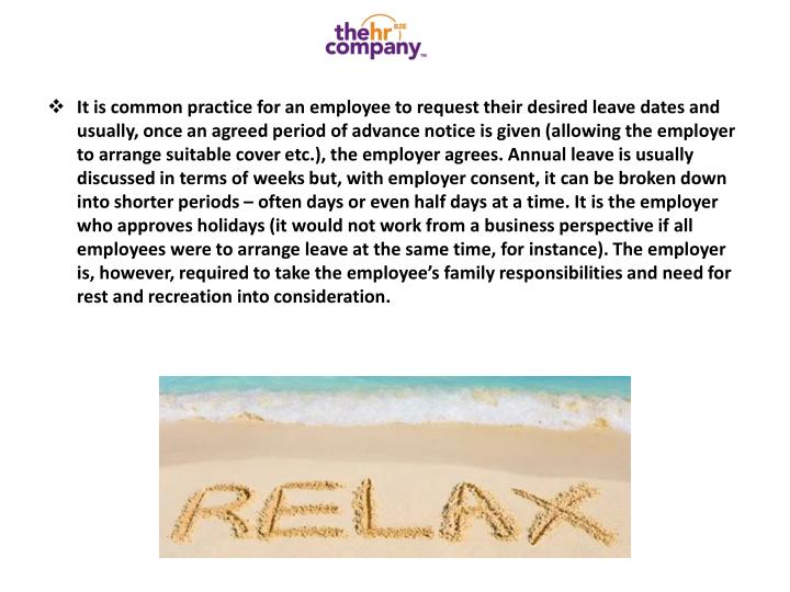 It is common practice for an employee to request their desired leave dates and usually, once an agreed period of advance notice is given (allowing the employer to arrange suitable cover etc.), the employer agrees. Annual leave is usually discussed in terms of weeks but, with employer consent, it can be broken down into shorter periods – often days or even half days at a time. It is the employer who approves holidays (it would not work from a business perspective if all employees were to arrange leave at the same time, for instance). The employer is, however, required to take the employee's family responsibilities and need for rest and recreation into consideration.
