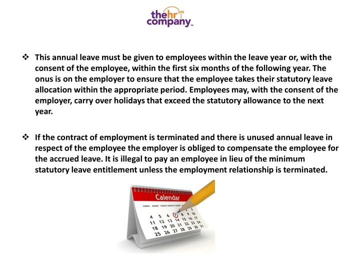 This annual leave must be given to employees within the leave year or, with the consent of the employee, within the first six months of the following year. The onus is on the employer to ensure that the employee takes their statutory leave allocation within the appropriate period. Employees may, with the consent of the employer, carry over holidays that exceed the statutory allowance to the next year.