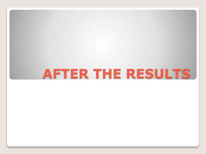 AFTER THE RESULTS