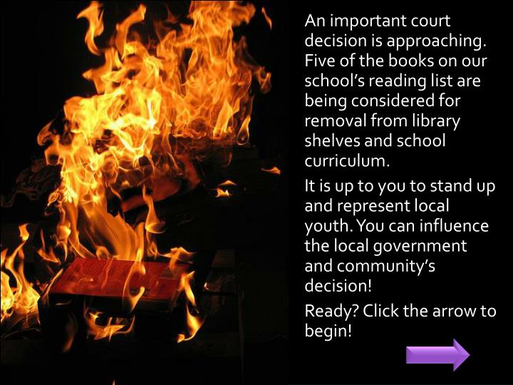 An important court decision is approaching. Five of the books on our school's reading list are being considered for removal from library shelves and school curriculum.