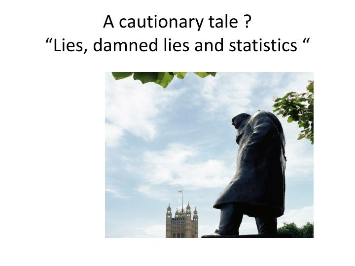 A cautionary tale lies damned lies and statistics