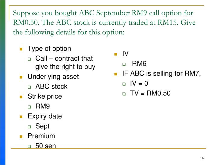 Suppose you bought ABC September RM9 call option for RM0.50. The ABC stock is currently traded at RM15. Give the following details for this option: