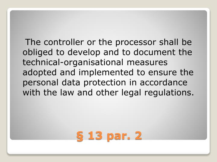 The controller or the processor shall be obliged to develop and to document the technical-organisational measures adopted and implemented to ensure the personal data protection in accordance with the law and other legal regulations.