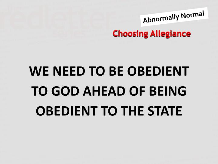 WE NEED TO BE OBEDIENT TO GOD AHEAD OF BEING OBEDIENT TO THE STATE