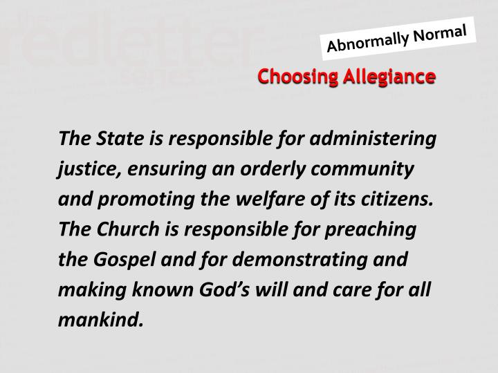 The State is responsible for administering justice, ensuring an orderly community and promoting the welfare of its citizens. The Church is responsible for preaching the Gospel and for demonstrating and making known God's will and care for all mankind.