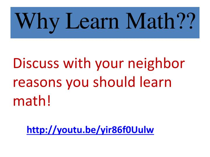 Discuss with your neighbor reasons you should learn math!