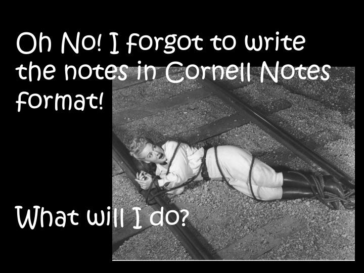 Oh No! I forgot to write the notes in Cornell Notes format!