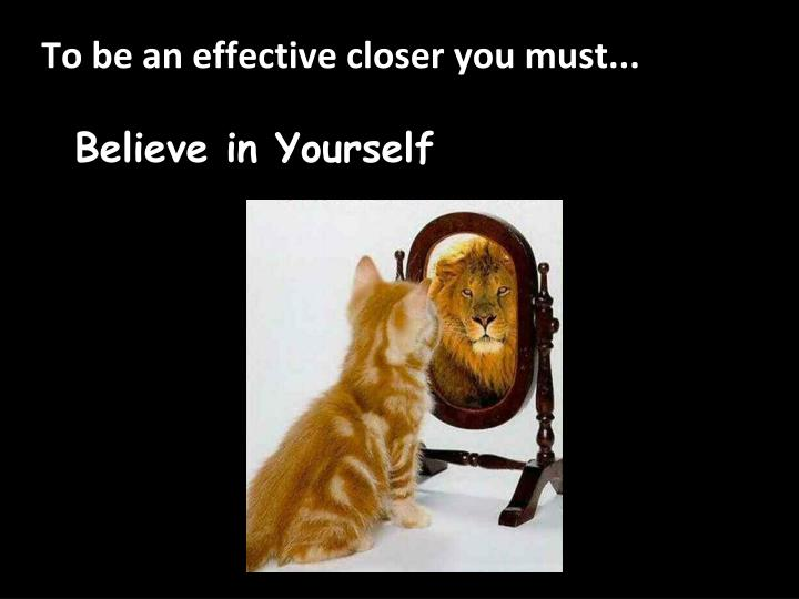 To be an effective closer you must...