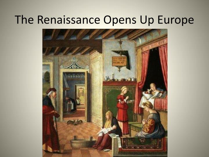 The renaissance opens up europe