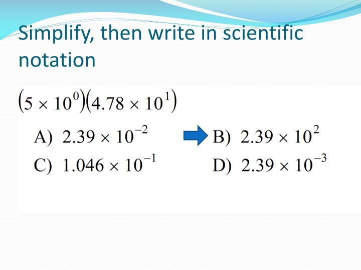 Simplify, then write in scientific