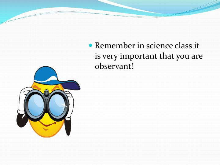 Remember in science class it is very important that you are observant!