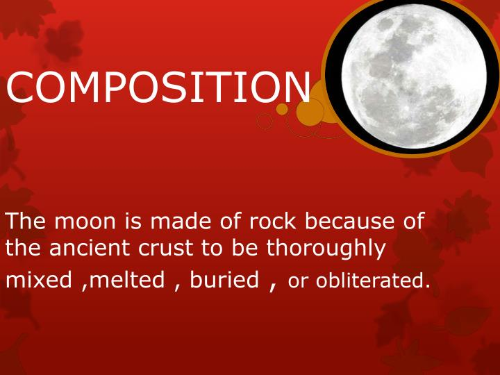 The moon is made of rock because of the ancient crust to be thoroughly mixed ,melted , buried