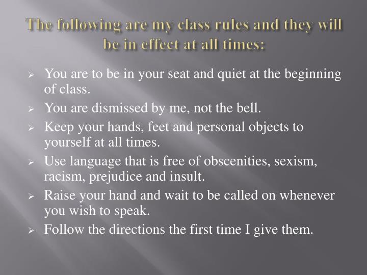 The following are my class rules and they will be in effect at all times