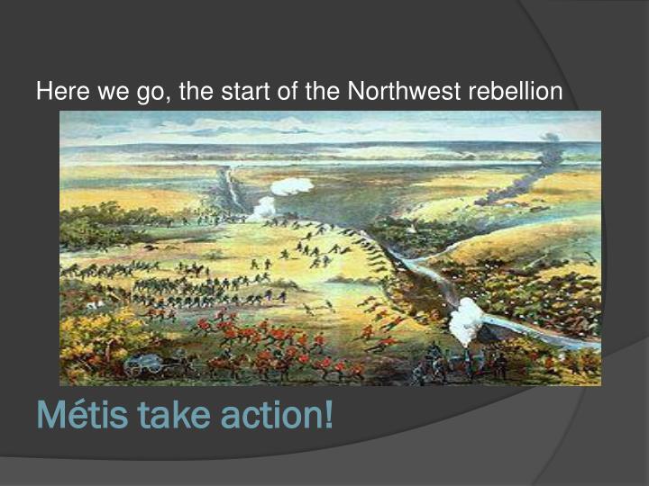 Here we go, the start of the Northwest rebellion